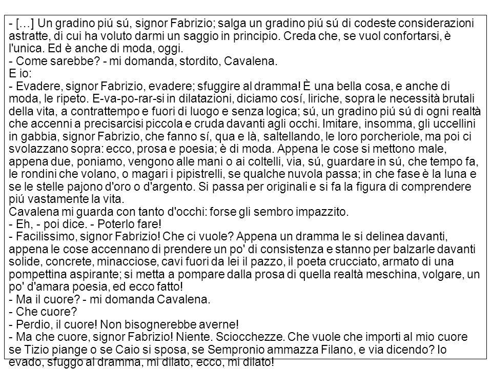 […] Un gradino piú sú, signor Fabrizio; salga un gradino piú sú di codeste considerazioni astratte, di cui ha voluto darmi un saggio in principio.